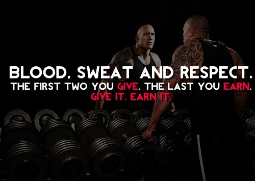 Give it. Earn it. Blood, sweat and respect. The first two you give. The last you earn.