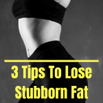 3 Tips To Lose Stubborn Fat Faster